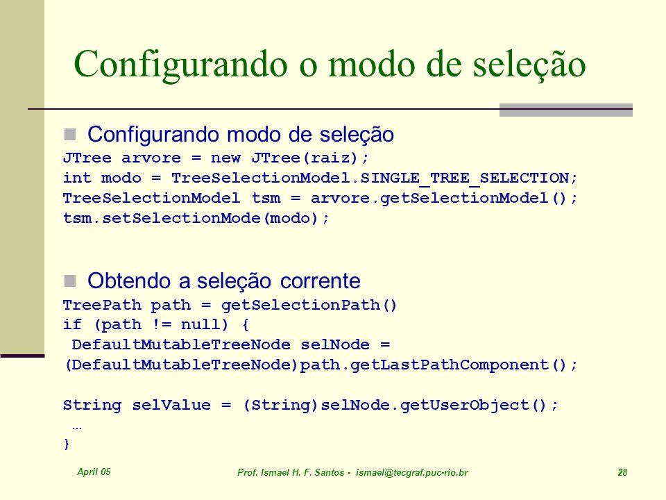 April 05 Prof. Ismael H. F. Santos - ismael@tecgraf.puc-rio.br 28 Configurando o modo de seleção Configurando modo de seleção JTree arvore = new JTree