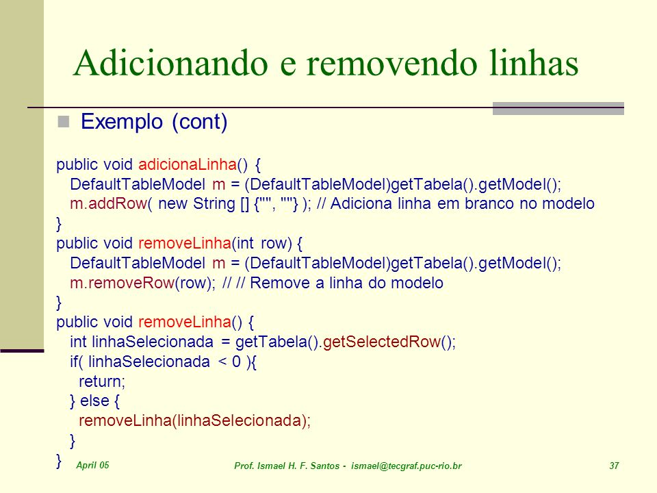 April 05 Prof. Ismael H. F. Santos - ismael@tecgraf.puc-rio.br 37 Adicionando e removendo linhas Exemplo (cont) public void adicionaLinha() { DefaultT