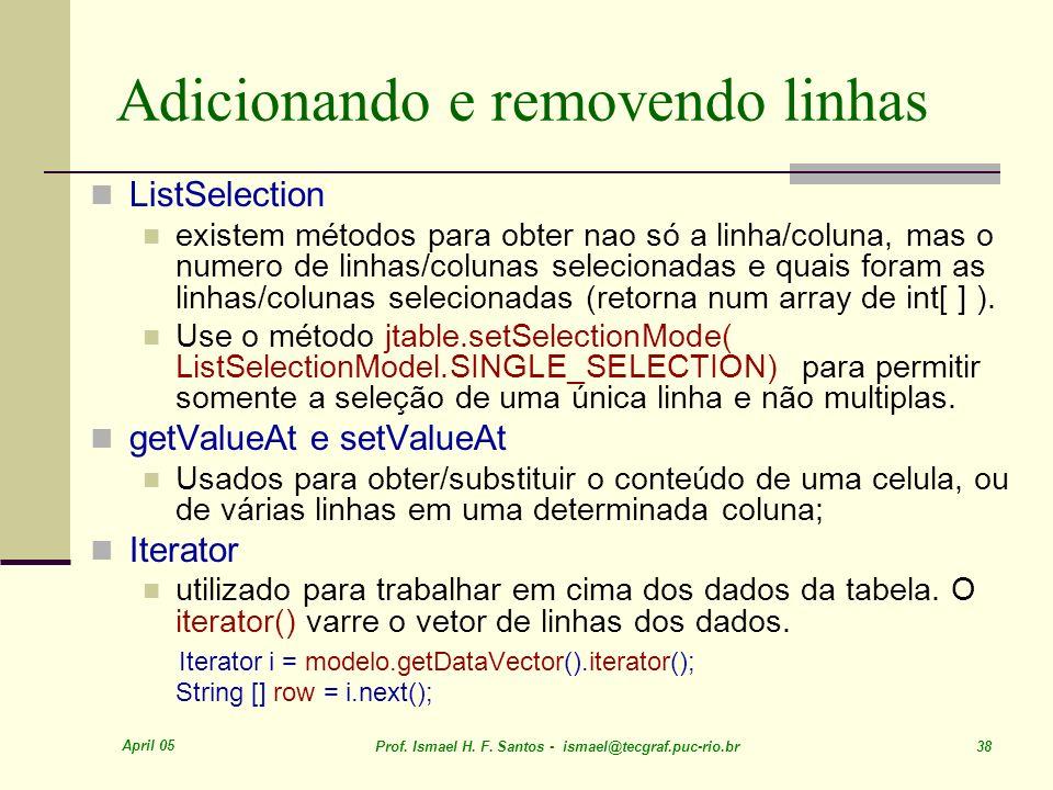 April 05 Prof. Ismael H. F. Santos - ismael@tecgraf.puc-rio.br 38 Adicionando e removendo linhas ListSelection existem métodos para obter nao só a lin
