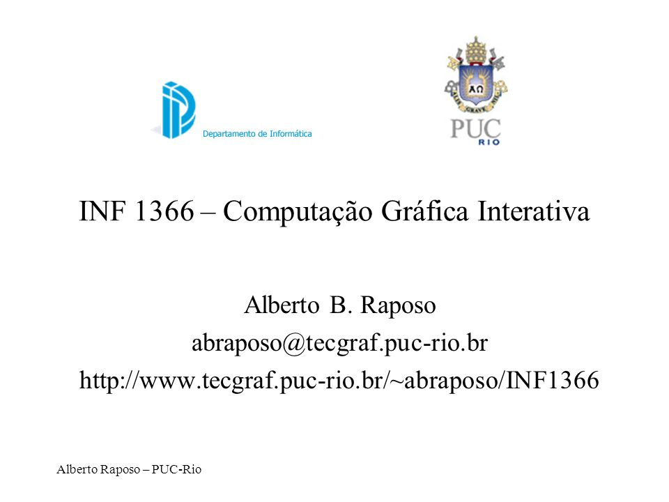 Alberto Raposo – PUC-Rio INF 1366 – Computação Gráfica Interativa Alberto B. Raposo abraposo@tecgraf.puc-rio.br http://www.tecgraf.puc-rio.br/~abrapos