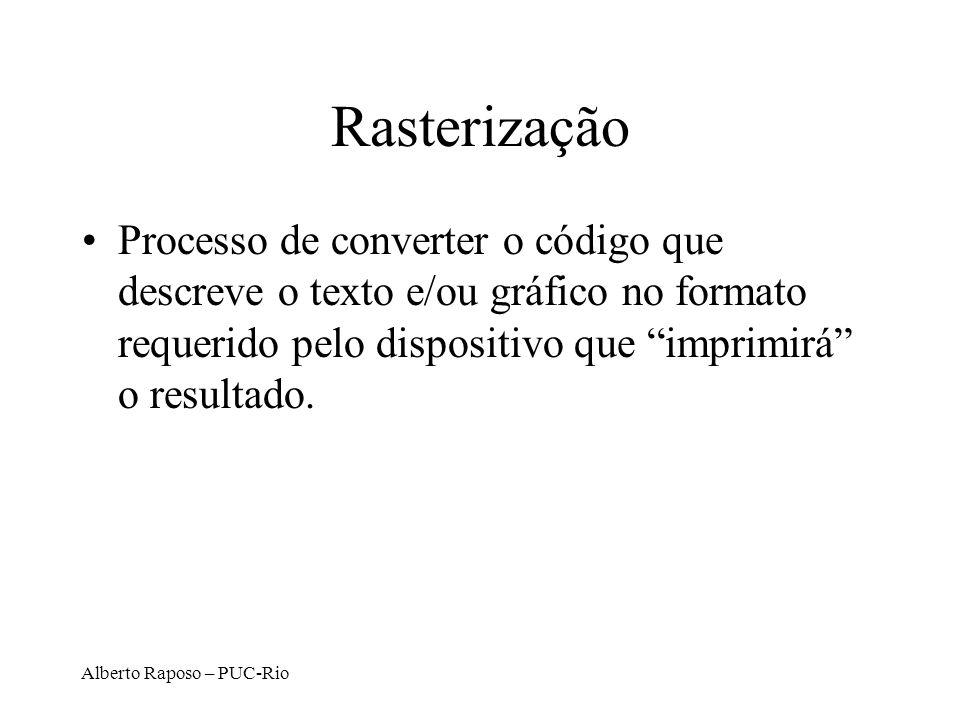 Alberto Raposo – PUC-Rio Rasterização Processo de converter o código que descreve o texto e/ou gráfico no formato requerido pelo dispositivo que impri