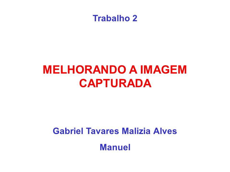 Trabalho 2 MELHORANDO A IMAGEM CAPTURADA Gabriel Tavares Malizia Alves Manuel