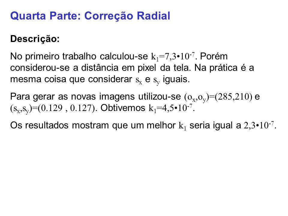 Quarta Parte: Correção Radial Descrição: No primeiro trabalho calculou-se k 1 =7,310 -7. Porém considerou-se a distância em pixel da tela. Na prática
