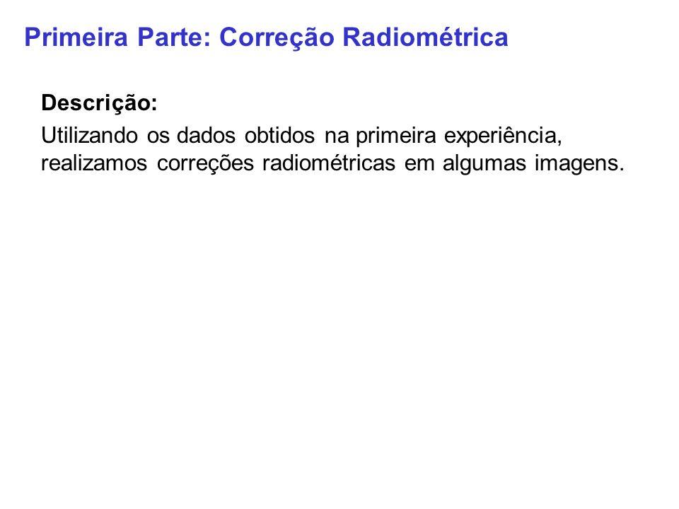 Primeira Parte: Correção Radiométrica Descrição: Utilizando os dados obtidos na primeira experiência, realizamos correções radiométricas em algumas im