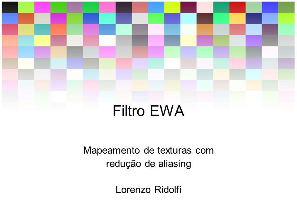 Filtro EWA Mapeamento de texturas com redução de aliasing Lorenzo Ridolfi