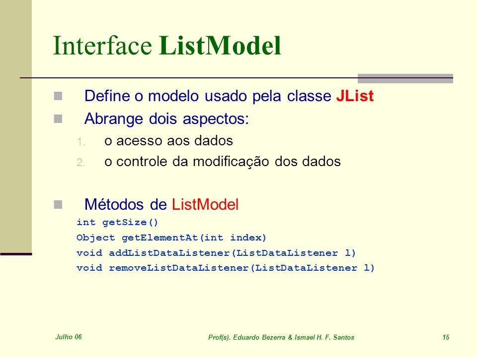 Julho 06 Prof(s). Eduardo Bezerra & Ismael H. F. Santos 15 Interface ListModel Define o modelo usado pela classe JList Abrange dois aspectos: 1. o ace