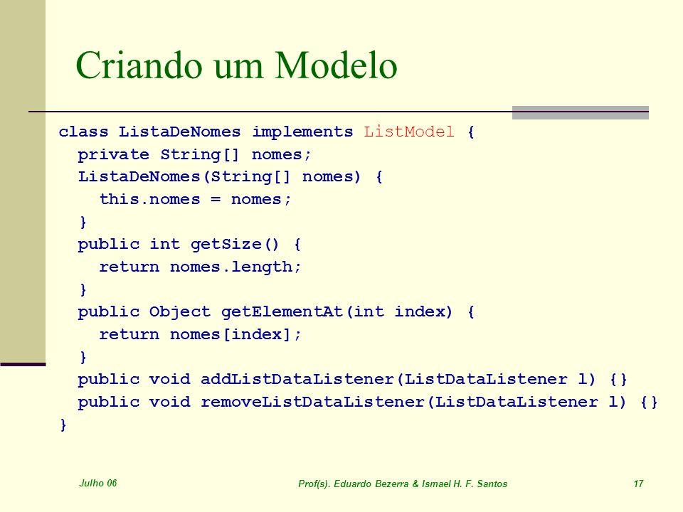 Julho 06 Prof(s). Eduardo Bezerra & Ismael H. F. Santos 17 Criando um Modelo class ListaDeNomes implements ListModel { private String[] nomes; ListaDe
