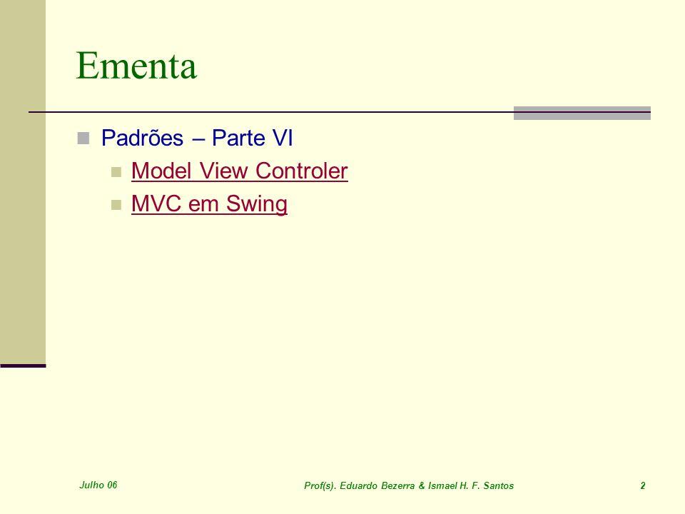 Julho 06 Prof(s). Eduardo Bezerra & Ismael H. F. Santos 2 Ementa Padrões – Parte VI Model View Controler MVC em Swing