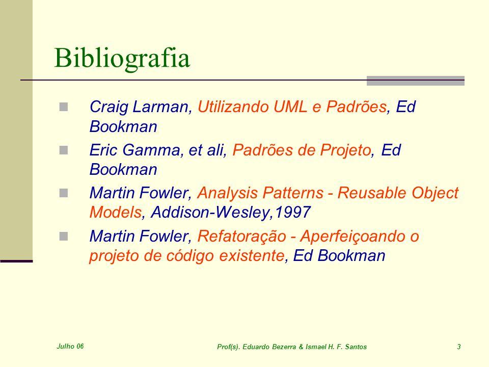 Julho 06 Prof(s). Eduardo Bezerra & Ismael H. F. Santos 3 Craig Larman, Utilizando UML e Padrões, Ed Bookman Eric Gamma, et ali, Padrões de Projeto, E