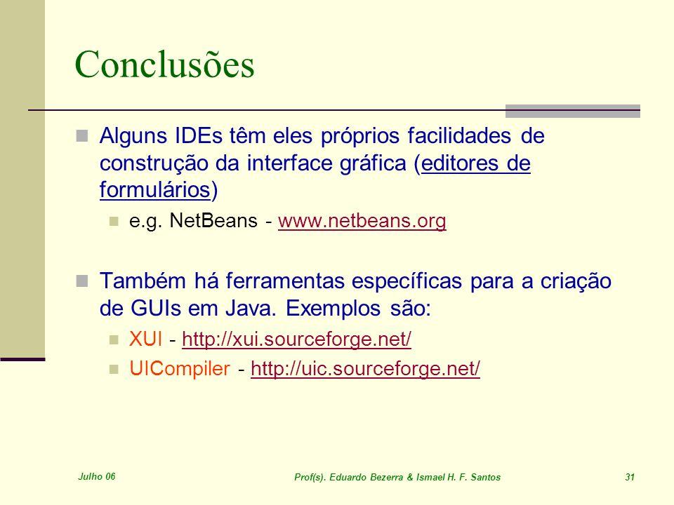 Julho 06 Prof(s). Eduardo Bezerra & Ismael H. F. Santos 31 Conclusões Alguns IDEs têm eles próprios facilidades de construção da interface gráfica (ed