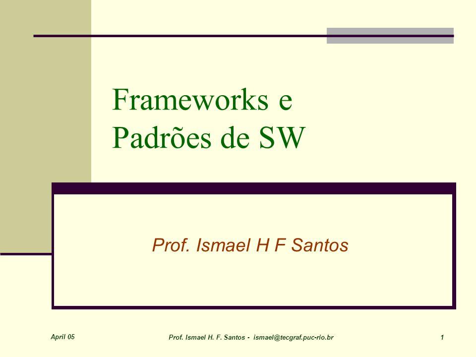 April 05 Prof. Ismael H. F. Santos - ismael@tecgraf.puc-rio.br 1 Frameworks e Padrões de SW Prof.
