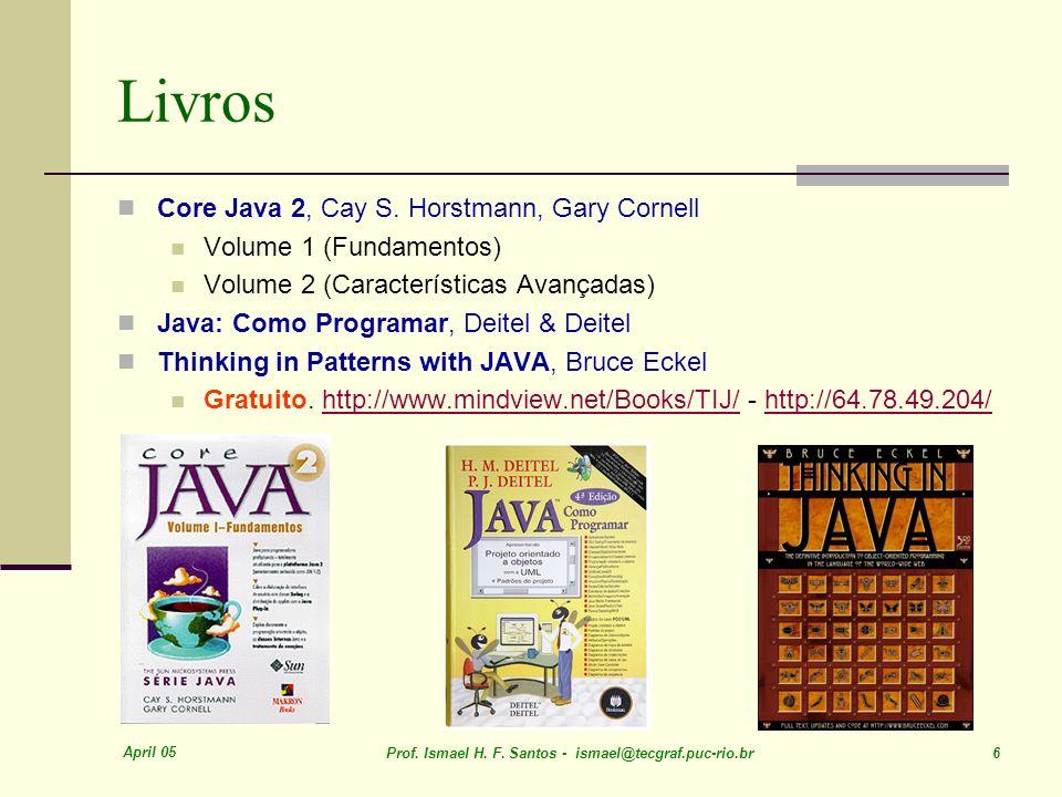 April 05 Prof. Ismael H. F. Santos - ismael@tecgraf.puc-rio.br 6 Livros Core Java 2, Cay S.