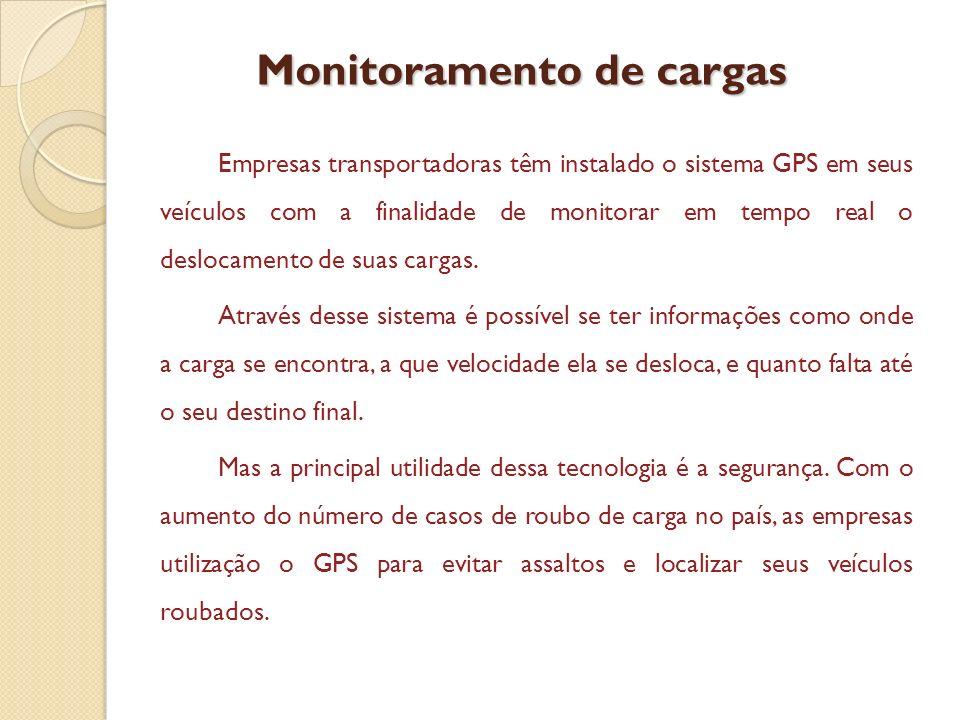 Monitoramento de cargas Empresas transportadoras têm instalado o sistema GPS em seus veículos com a finalidade de monitorar em tempo real o deslocamen