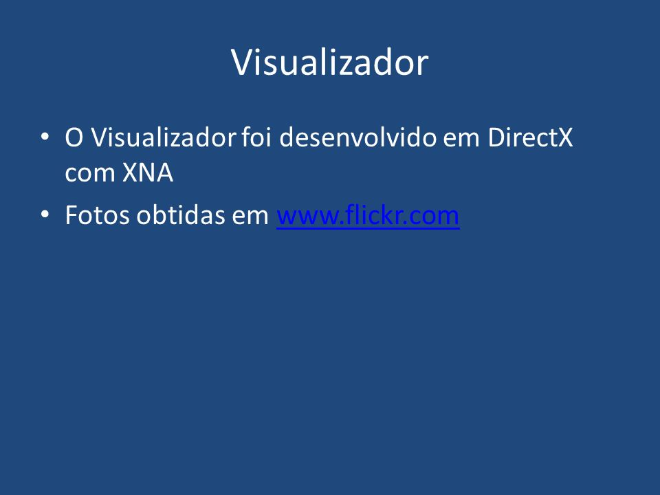 Visualizador O Visualizador foi desenvolvido em DirectX com XNA Fotos obtidas em www.flickr.comwww.flickr.com