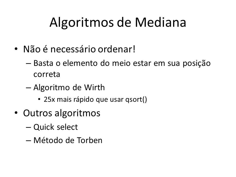 Algoritmo Melhor Ainda Versões para 3, 5, 7, 9 ou 25 elementos Faz o número mínimo de operações para se obter a mediana daqueles elementos Citado no livro Graphic Gems typedef float pixelvalue ; #define PIX_SORT(a,b) { if ((a)>(b)) PIX_SWAP((a),(b)); } #define PIX_SWAP(a,b) { pixelvalue temp=(a);(a)=(b);(b)=temp; } pixelvalue opt_med5(pixelvalue * p) { PIX_SORT(p[0],p[1]) ; PIX_SORT(p[3],p[4]) ; PIX_SORT(p[0],p[3]) ; PIX_SORT(p[1],p[4]) ; PIX_SORT(p[1],p[2]) ; PIX_SORT(p[2],p[3]) ; PIX_SORT(p[1],p[2]) ; return(p[2]) ; }