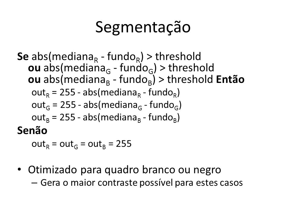 Segmentação Se abs(mediana R - fundo R ) > threshold ou abs(mediana G - fundo G ) > threshold ou abs(mediana B - fundo B ) > threshold Então out R = 2