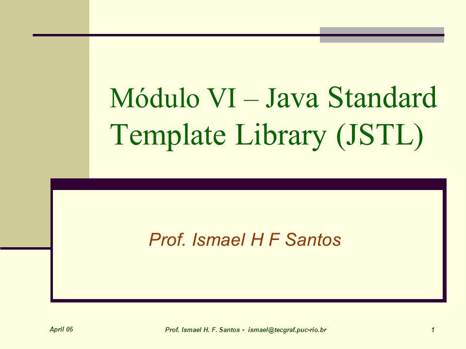 April 05 Prof. Ismael H. F. Santos - ismael@tecgraf.puc-rio.br 1 Módulo VI – J ava Standard Template Library (JSTL) Prof. Ismael H F Santos