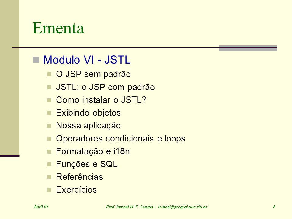 April 05 Prof. Ismael H. F. Santos - ismael@tecgraf.puc-rio.br 2 Ementa Modulo VI - JSTL O JSP sem padrão JSTL: o JSP com padrão Como instalar o JSTL?