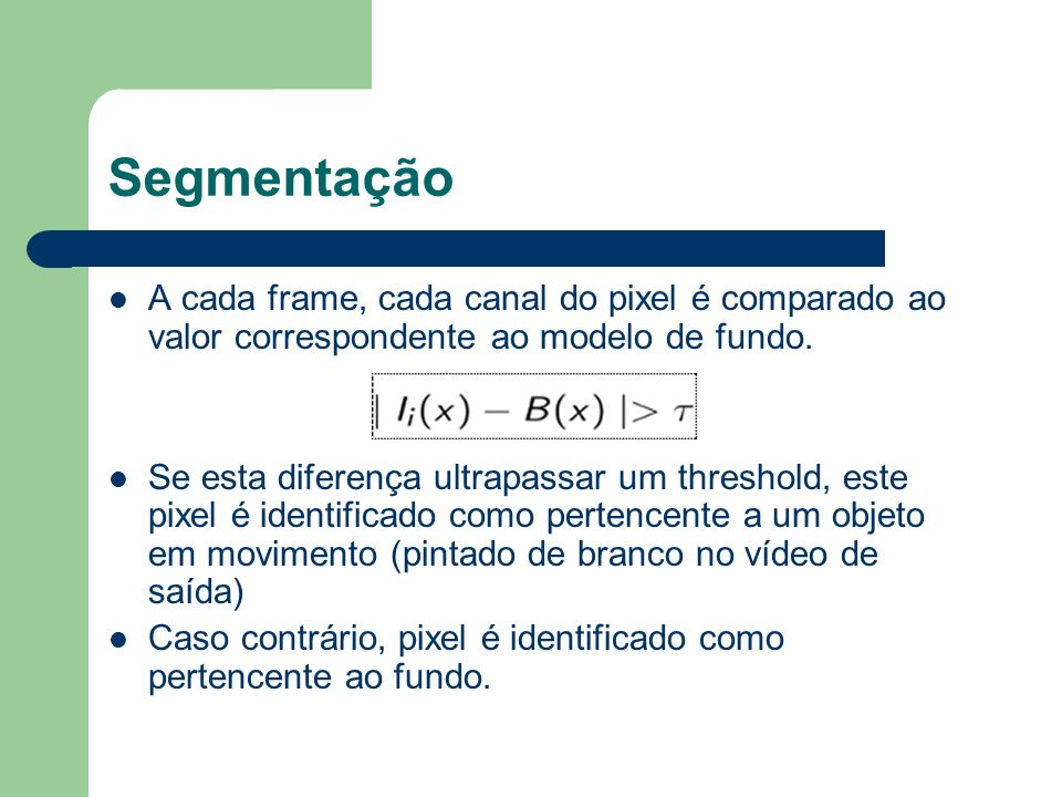 Segmentação A cada frame, cada canal do pixel é comparado ao valor correspondente ao modelo de fundo. Se esta diferença ultrapassar um threshold, este