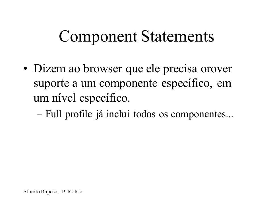 Alberto Raposo – PUC-Rio Component Statements Dizem ao browser que ele precisa orover suporte a um componente específico, em um nível específico. –Ful