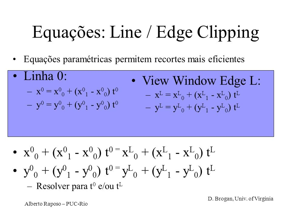 Alberto Raposo – PUC-Rio Equações: Line / Edge Clipping Equações paramétricas permitem recortes mais eficientes Linha 0: –x 0 = x 0 0 + (x 0 1 - x 0 0