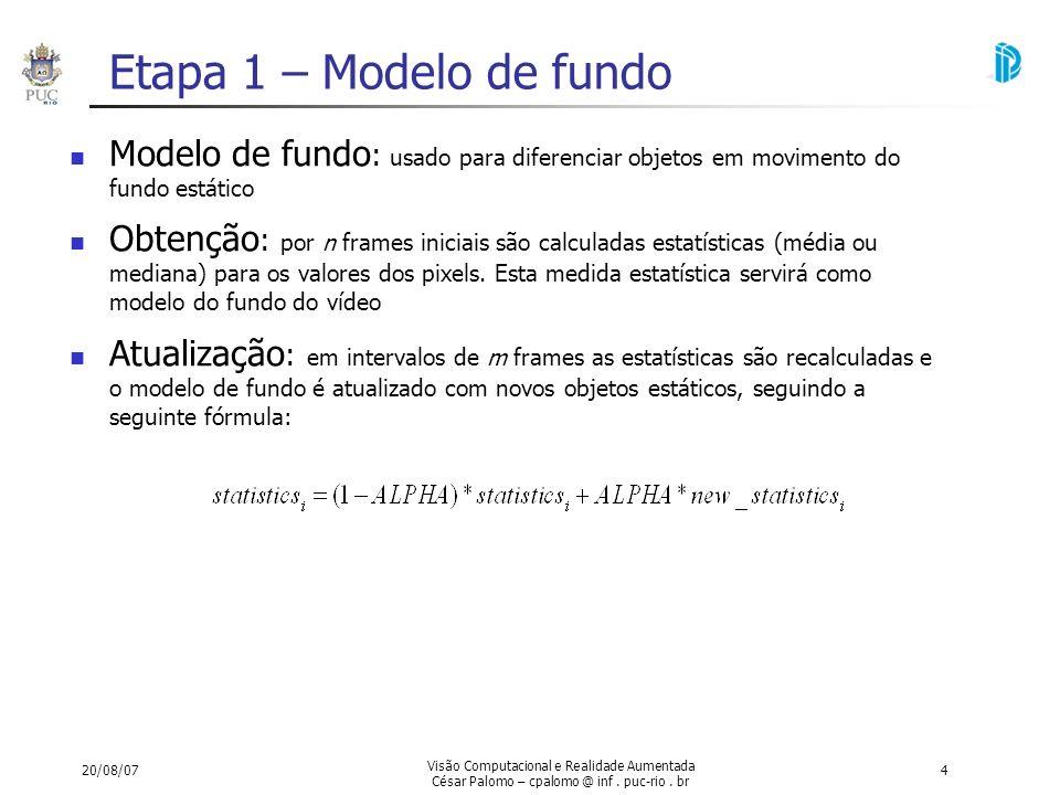 20/08/07 Visão Computacional e Realidade Aumentada César Palomo – cpalomo @ inf. puc-rio. br 4 Etapa 1 – Modelo de fundo Modelo de fundo : usado para
