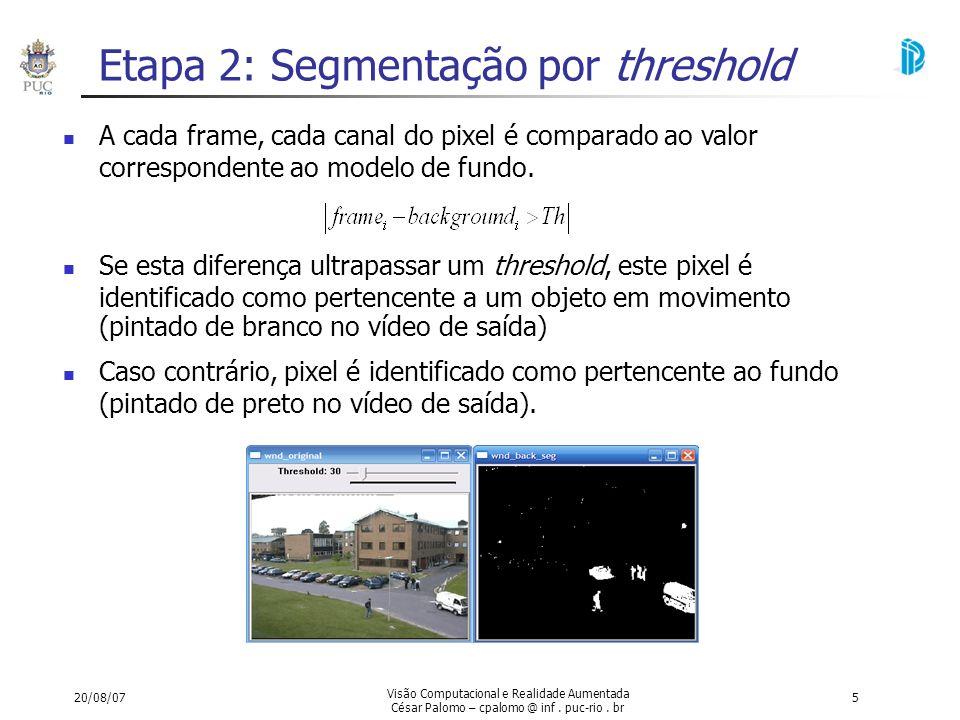 20/08/07 Visão Computacional e Realidade Aumentada César Palomo – cpalomo @ inf. puc-rio. br 5 Etapa 2: Segmentação por threshold A cada frame, cada c