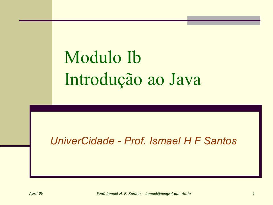 April 05 Prof. Ismael H. F. Santos - ismael@tecgraf.puc-rio.br 1 Modulo Ib Introdução ao Java UniverCidade - Prof. Ismael H F Santos