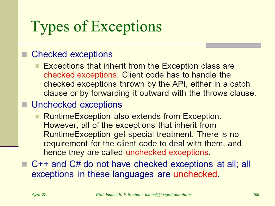 April 05 Prof. Ismael H. F. Santos - ismael@tecgraf.puc-rio.br 100 Types of Exceptions Checked exceptions Exceptions that inherit from the Exception c