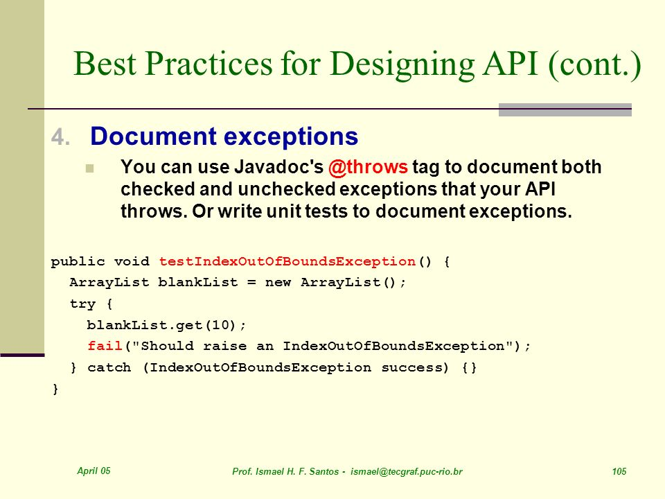April 05 Prof. Ismael H. F. Santos - ismael@tecgraf.puc-rio.br 105 Best Practices for Designing API (cont.) 4. Document exceptions You can use Javadoc