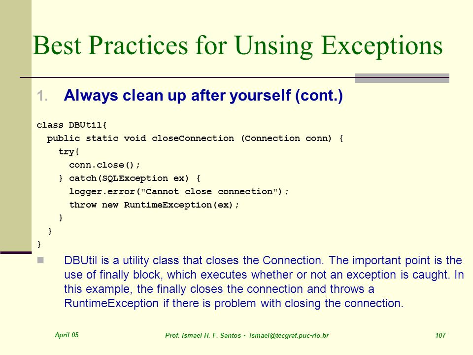 April 05 Prof. Ismael H. F. Santos - ismael@tecgraf.puc-rio.br 107 Best Practices for Unsing Exceptions 1. Always clean up after yourself (cont.) clas