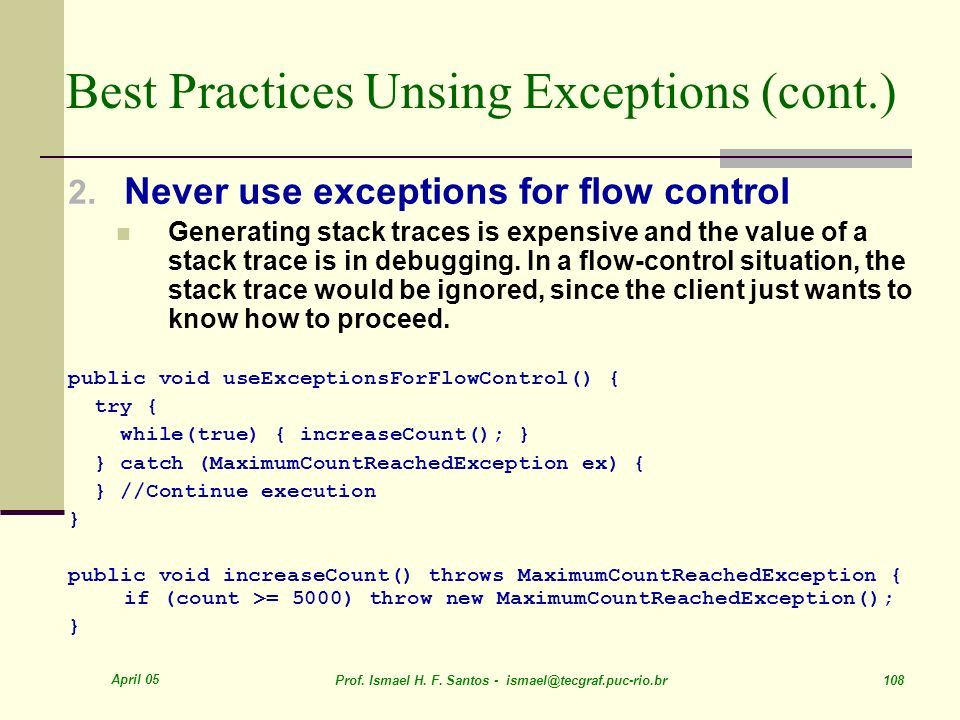 April 05 Prof. Ismael H. F. Santos - ismael@tecgraf.puc-rio.br 108 Best Practices Unsing Exceptions (cont.) 2. Never use exceptions for flow control G