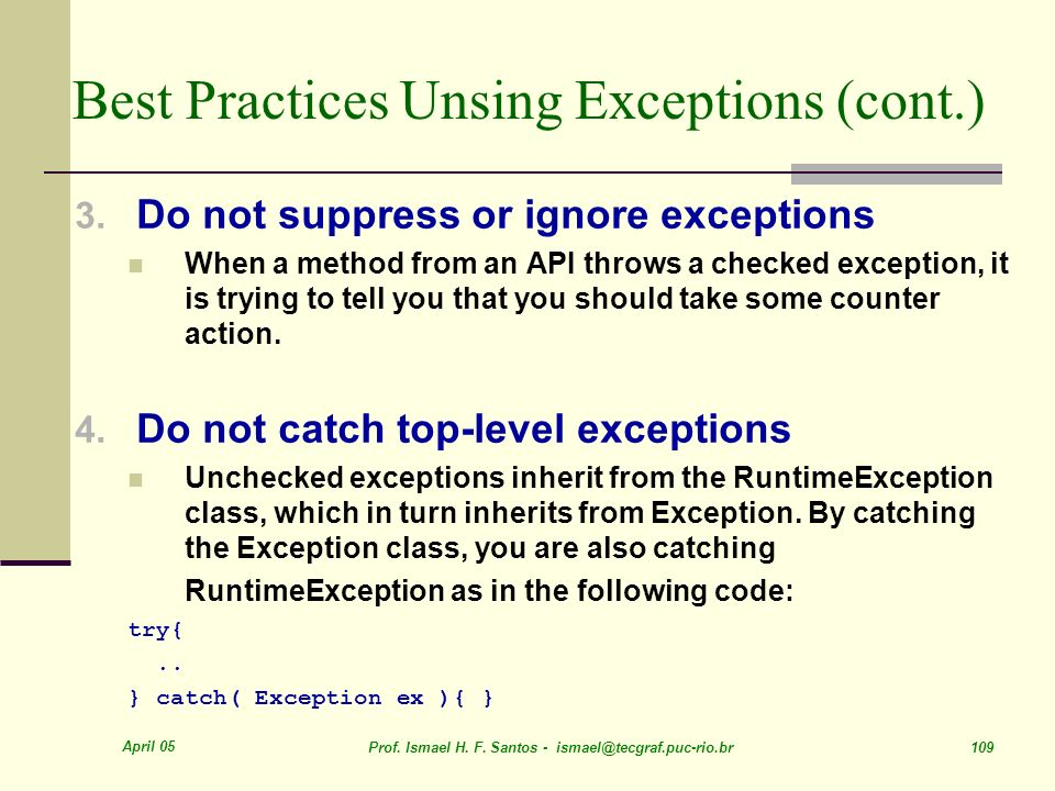 April 05 Prof. Ismael H. F. Santos - ismael@tecgraf.puc-rio.br 109 Best Practices Unsing Exceptions (cont.) 3. Do not suppress or ignore exceptions Wh