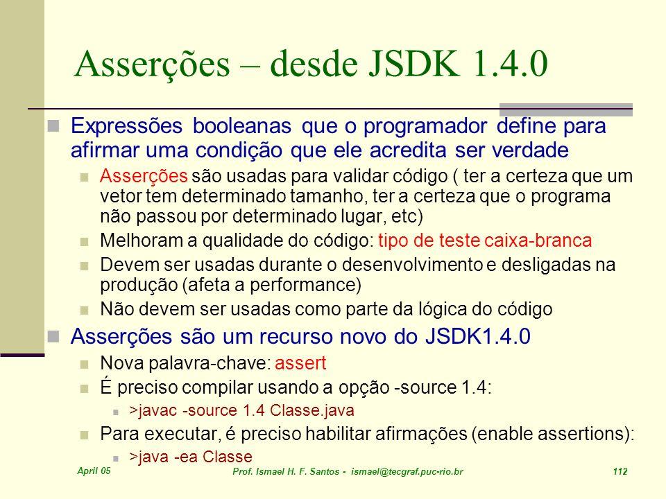 April 05 Prof. Ismael H. F. Santos - ismael@tecgraf.puc-rio.br 112 Asserções – desde JSDK 1.4.0 Expressões booleanas que o programador define para afi