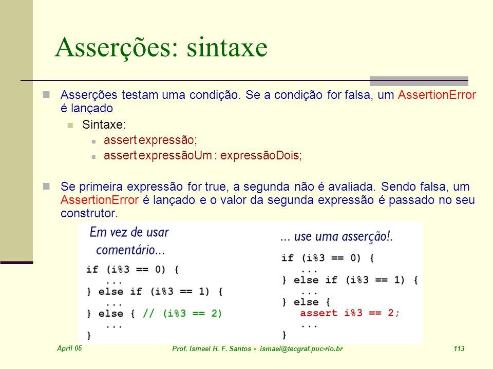April 05 Prof. Ismael H. F. Santos - ismael@tecgraf.puc-rio.br 113 Asserções: sintaxe Asserções testam uma condição. Se a condição for falsa, um Asser