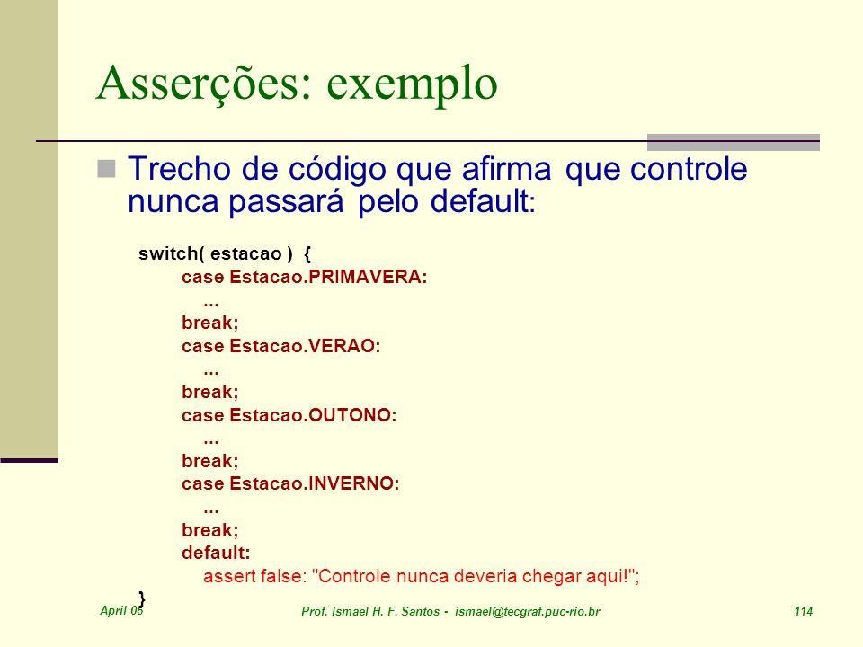 April 05 Prof. Ismael H. F. Santos - ismael@tecgraf.puc-rio.br 114 Asserções: exemplo Trecho de código que afirma que controle nunca passará pelo defa