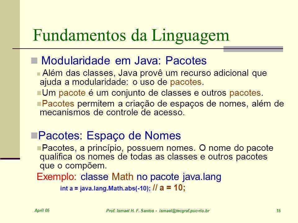April 05 Prof. Ismael H. F. Santos - ismael@tecgraf.puc-rio.br 15 Fundamentos da Linguagem Modularidade em Java: Pacotes Além das classes, Java provê