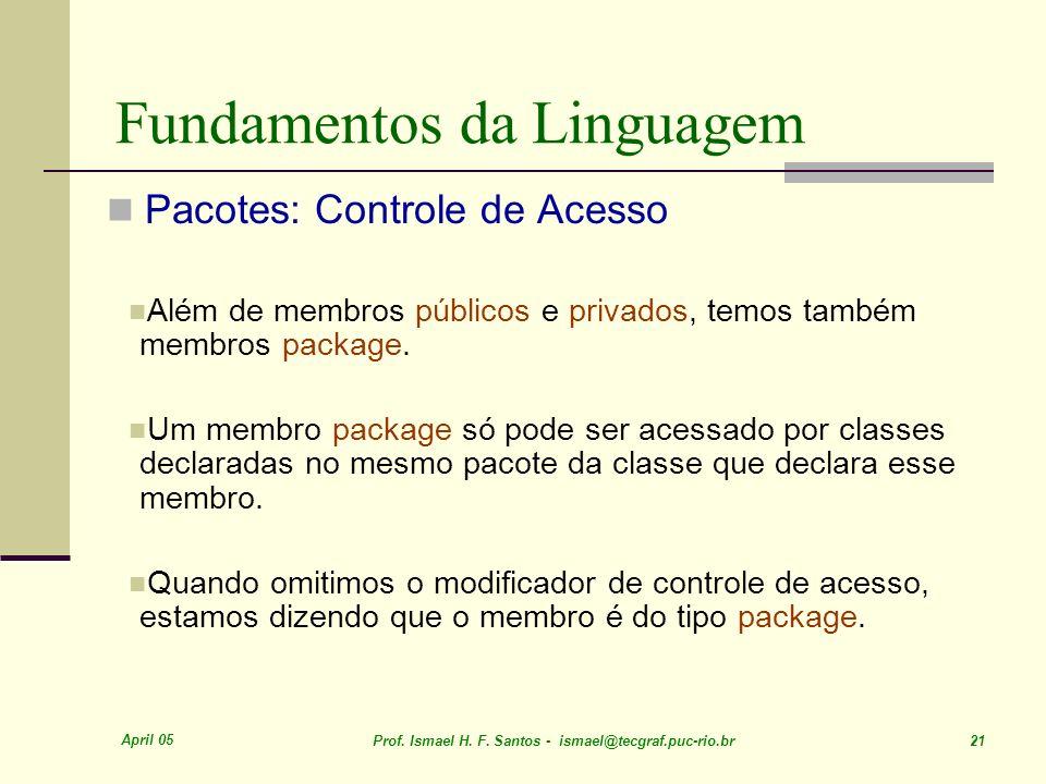 April 05 Prof. Ismael H. F. Santos - ismael@tecgraf.puc-rio.br 21 Fundamentos da Linguagem Pacotes: Controle de Acesso Além de membros públicos e priv