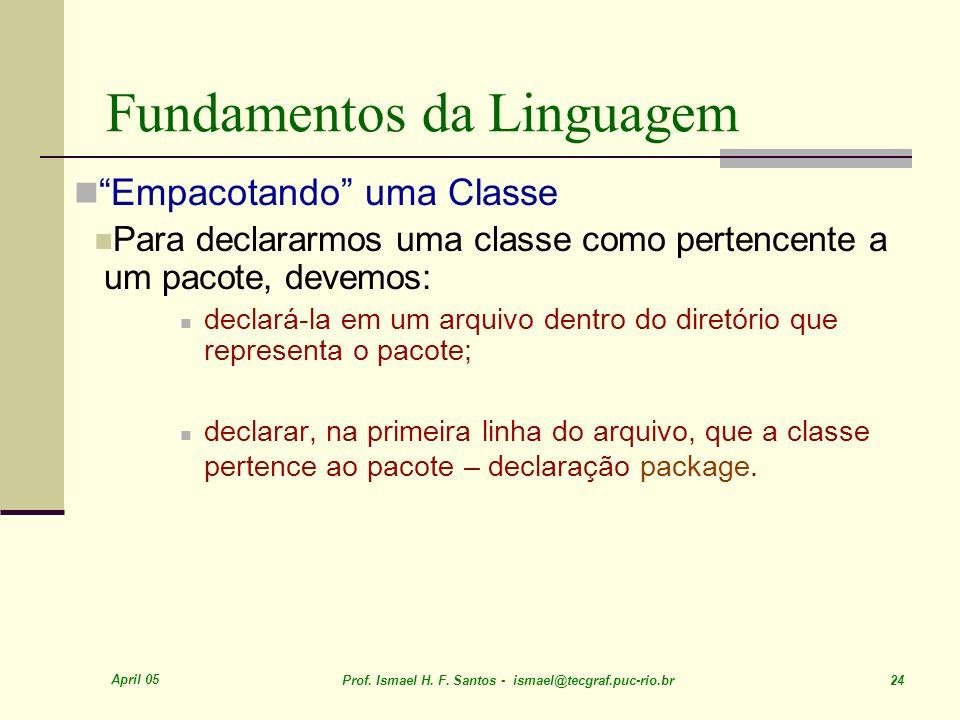 April 05 Prof. Ismael H. F. Santos - ismael@tecgraf.puc-rio.br 24 Fundamentos da Linguagem Empacotando uma Classe Para declararmos uma classe como per