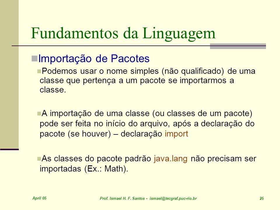 April 05 Prof. Ismael H. F. Santos - ismael@tecgraf.puc-rio.br 25 Fundamentos da Linguagem Importação de Pacotes Podemos usar o nome simples (não qual