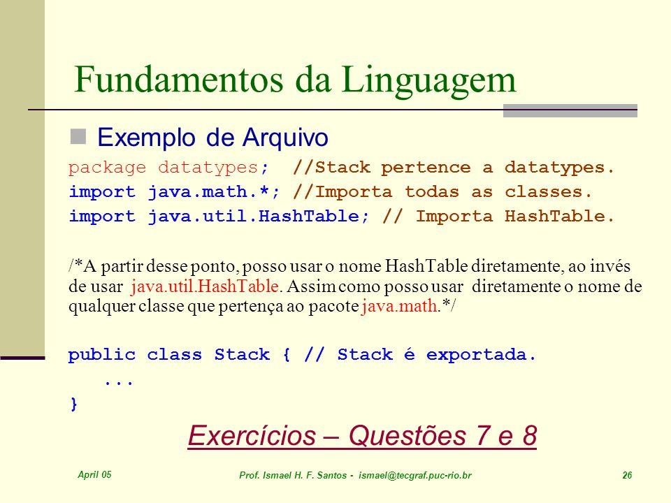 April 05 Prof. Ismael H. F. Santos - ismael@tecgraf.puc-rio.br 26 Fundamentos da Linguagem Exemplo de Arquivo package datatypes; //Stack pertence a da