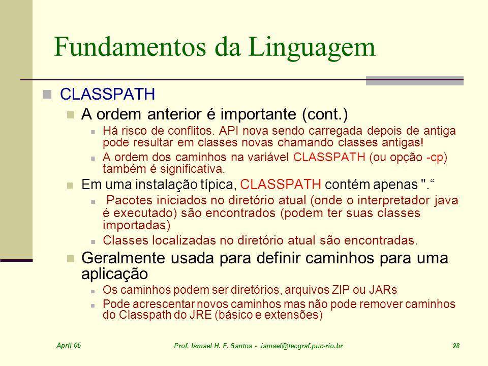 April 05 Prof. Ismael H. F. Santos - ismael@tecgraf.puc-rio.br 28 Fundamentos da Linguagem CLASSPATH A ordem anterior é importante (cont.) Há risco de