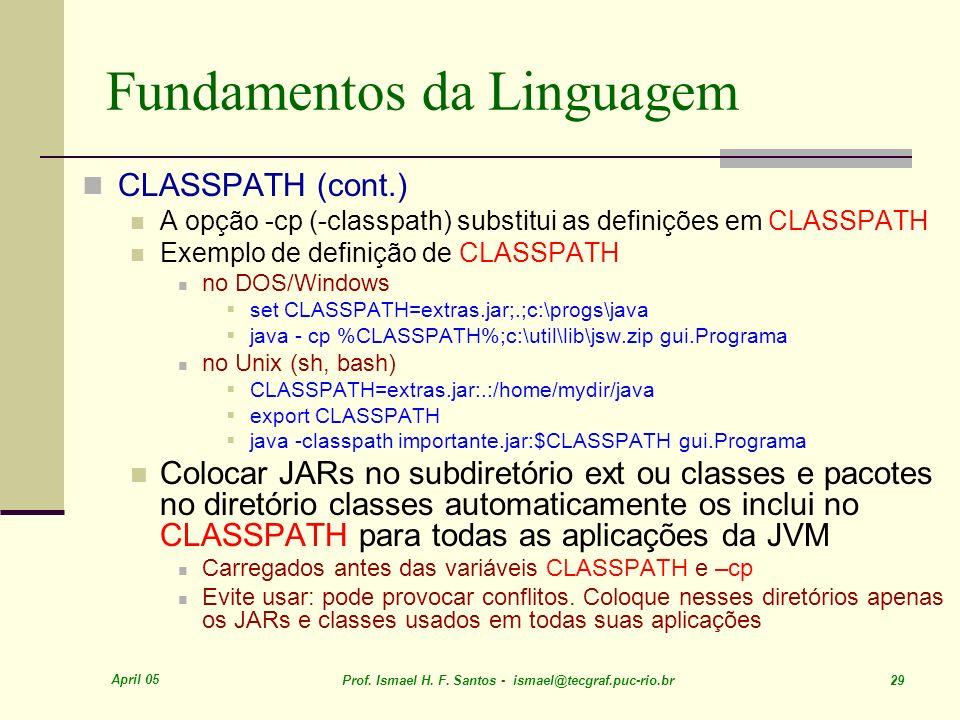 April 05 Prof. Ismael H. F. Santos - ismael@tecgraf.puc-rio.br 29 Fundamentos da Linguagem CLASSPATH (cont.) A opção -cp (-classpath) substitui as def