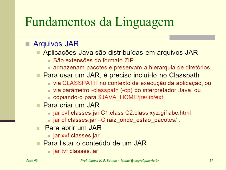 April 05 Prof. Ismael H. F. Santos - ismael@tecgraf.puc-rio.br 31 Fundamentos da Linguagem Arquivos JAR Aplicações Java são distribuídas em arquivos J