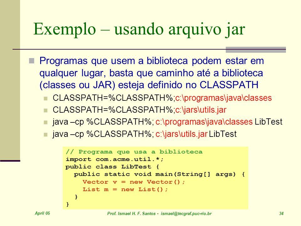 April 05 Prof. Ismael H. F. Santos - ismael@tecgraf.puc-rio.br 34 Exemplo – usando arquivo jar Programas que usem a biblioteca podem estar em qualquer