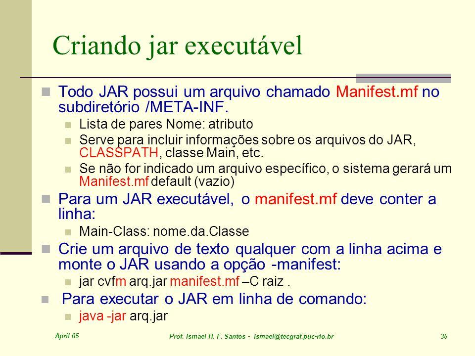 April 05 Prof. Ismael H. F. Santos - ismael@tecgraf.puc-rio.br 35 Criando jar executável Todo JAR possui um arquivo chamado Manifest.mf no subdiretóri