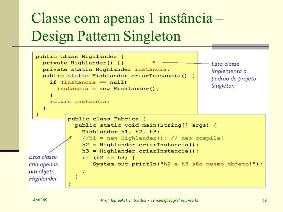 April 05 Prof. Ismael H. F. Santos - ismael@tecgraf.puc-rio.br 49 Classe com apenas 1 instância – Design Pattern Singleton