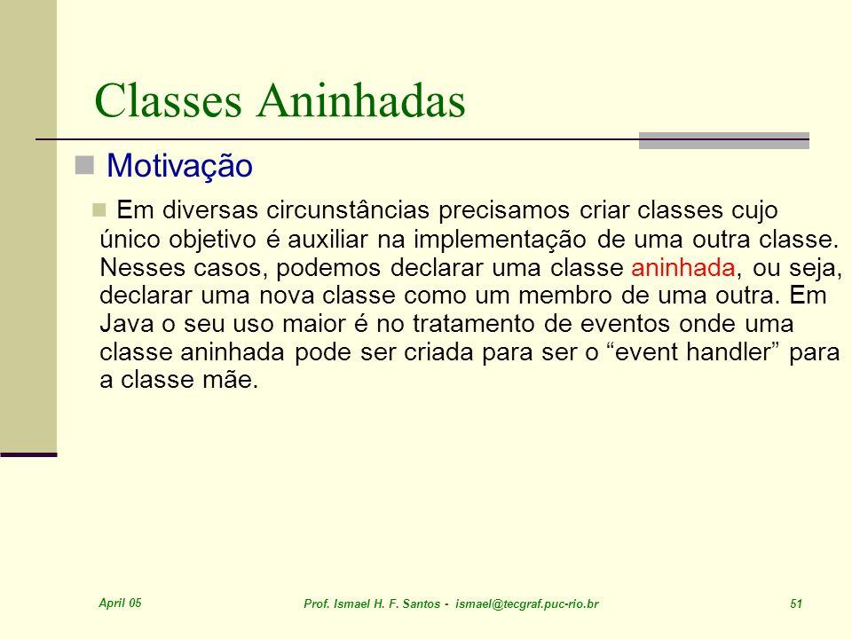 April 05 Prof. Ismael H. F. Santos - ismael@tecgraf.puc-rio.br 51 Classes Aninhadas Motivação Em diversas circunstâncias precisamos criar classes cujo