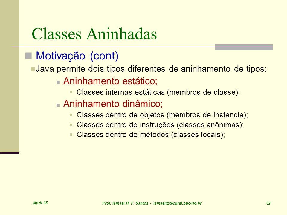 April 05 Prof. Ismael H. F. Santos - ismael@tecgraf.puc-rio.br 52 Classes Aninhadas Motivação (cont) Java permite dois tipos diferentes de aninhamento