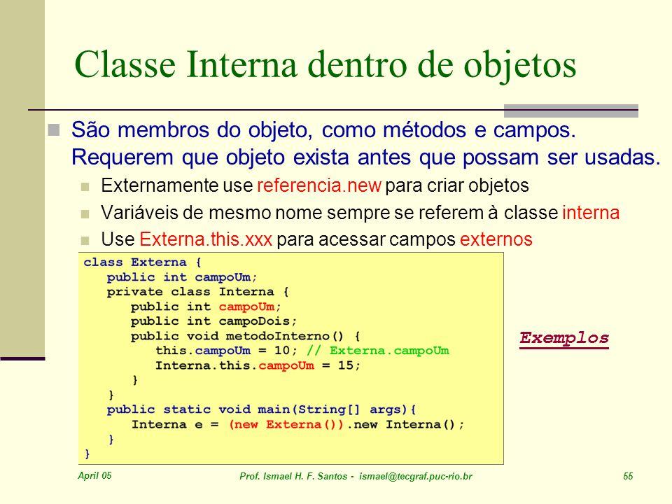 April 05 Prof. Ismael H. F. Santos - ismael@tecgraf.puc-rio.br 55 Classe Interna dentro de objetos São membros do objeto, como métodos e campos. Reque